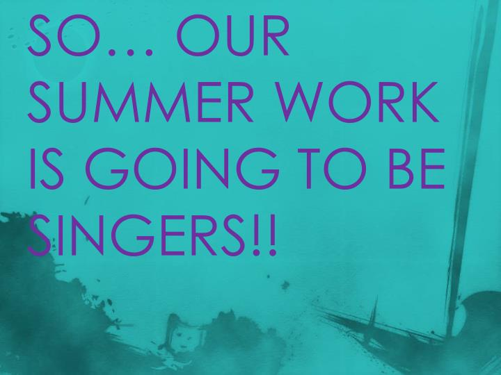SO… OUR SUMMER WORK IS GOING TO BE SINGERS!!