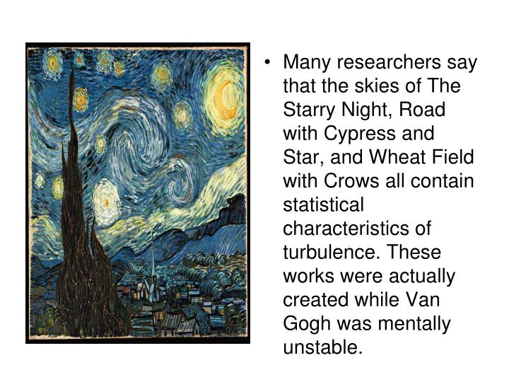 Many researchers say that the skies of The Starry Night, Road with Cypress and Star, and Wheat Field with Crows all contain statistical characteristics of turbulence. These works were actually created while Van Gogh was mentally unstable.