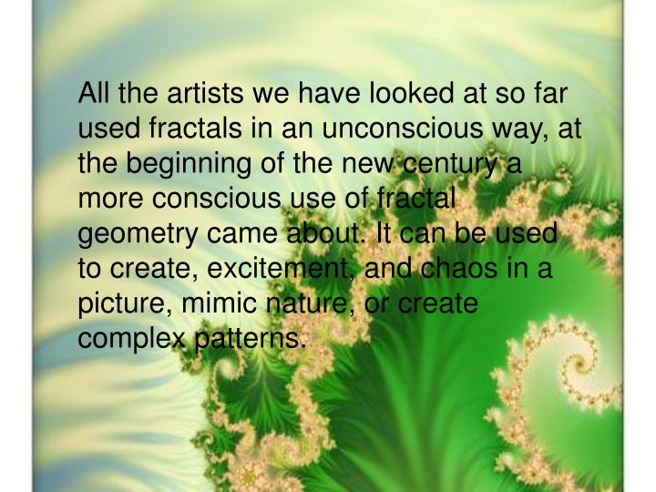 All the artists we have looked at so far used fractals in an unconscious way, at the beginning of the new century a more conscious use of fractal geometry came about. It can be used to create, excitement, and chaos in a picture, mimic nature, or create complex patterns.