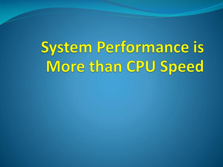 System Performance is More than CPU Speed