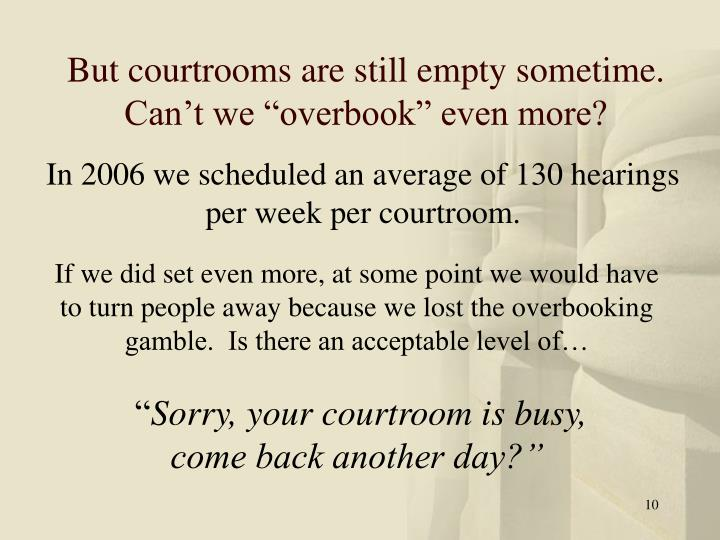 "But courtrooms are still empty sometime.  Can't we ""overbook"" even more?"