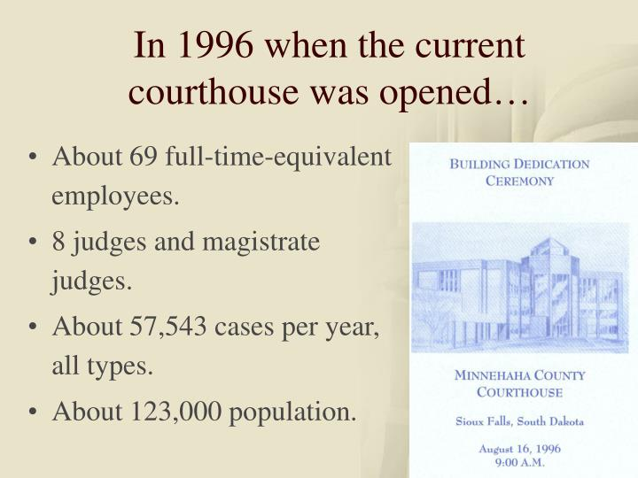 In 1996 when the current courthouse was opened…