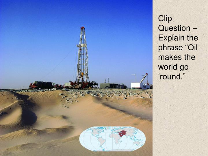 "Clip Question – Explain the phrase ""Oil makes the world go 'round."""