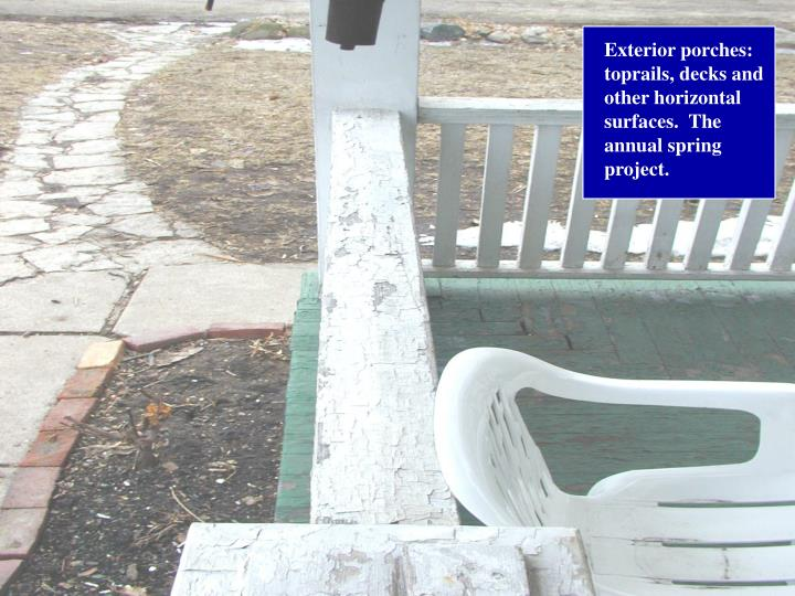 Exterior porches: toprails, decks and other horizontal surfaces.  The annual spring project.