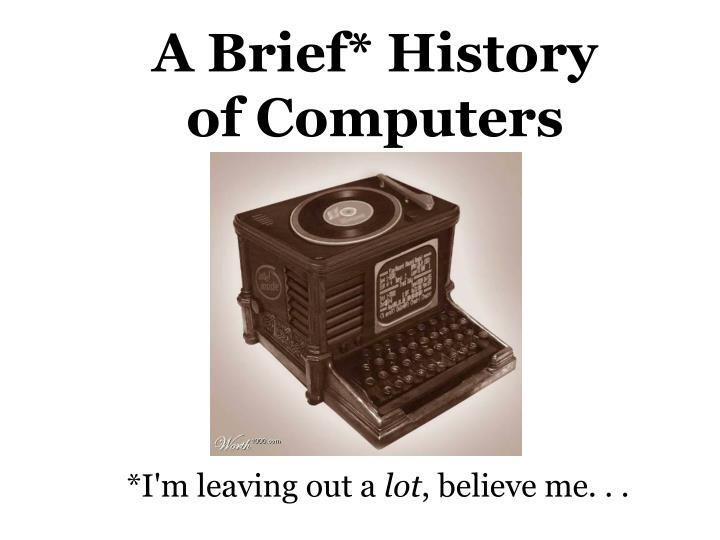 A Brief* History of Computers