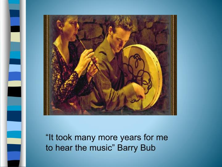 """It took many more years for me to hear the music"" Barry Bub"