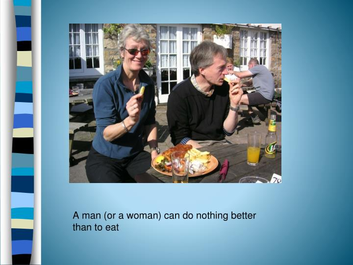 A man (or a woman) can do nothing better than to eat
