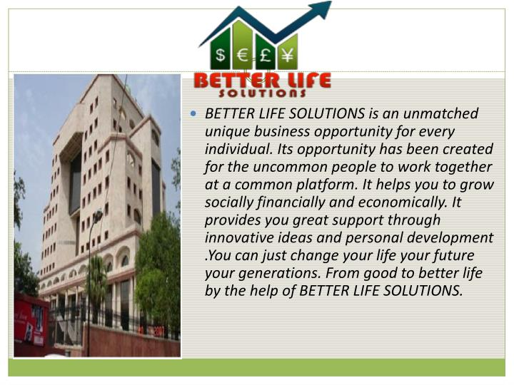 BETTER LIFE SOLUTIONS is an unmatched uniquebusinessopportunity for every individual. Its opportunity has been created for the uncommon people to work together at a common platform.It helps you to grow socially financially and economically. It provides you great support through innovative ideas and personal development .You can just change your life your future your generations. From good to better life by the help of BETTER LIFE SOLUTIONS.