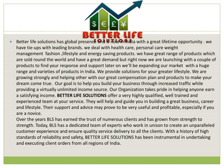 Better life solutions has global presence and is now in India with a great lifetime opportunity . we have tie-ups with leading brands. we deal with health care, personal care weight management  fashion ,lifestyle and energy saving products. we have great range of products which are sold round the world and have a great demand but right now we are launching with a couple of products to find your response and support later on we'll be expanding our market  with a huge range and varieties of products in India. We provide solutions for your greater lifestyle. We are growing strongly and helping other with our great compensation plan and products to make your dream come true.  Our goal is to help you build your business through increased traffic while providing a virtually unlimited income source. Our Organization takes pride in helping anyone earn a satisfying income.