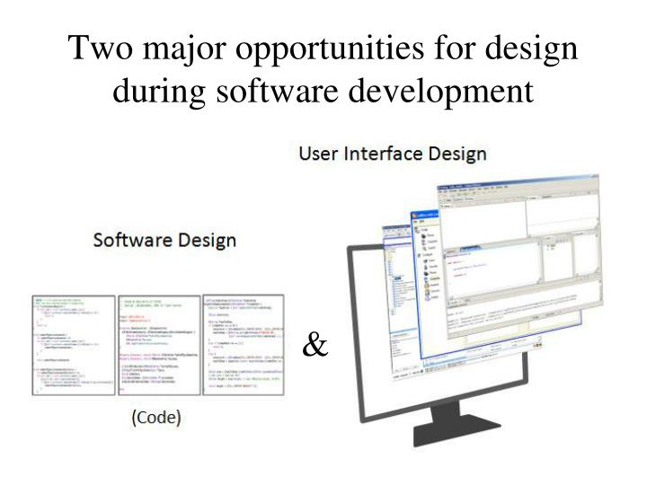 Two major opportunities for design during software development