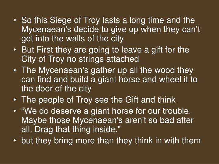 So this Siege of Troy lasts a long time and the Mycenaean's decide to give up when they can't get into the walls of the city