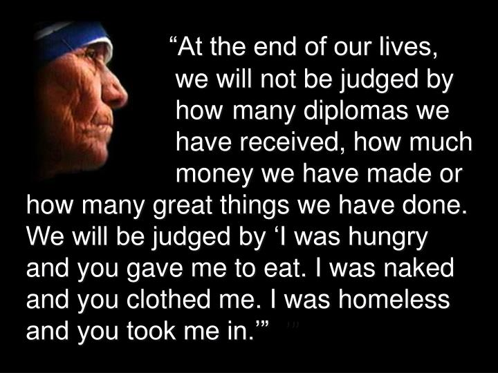 """At the end of our lives, 				we will not be judged by 				how	 many diplomas we 				have received, how much   			money we have made or how many great things we have done. We will be judged by 'I was hungry and you gave me to eat. I was naked and you clothed me. I was homeless and you took me in.'"""