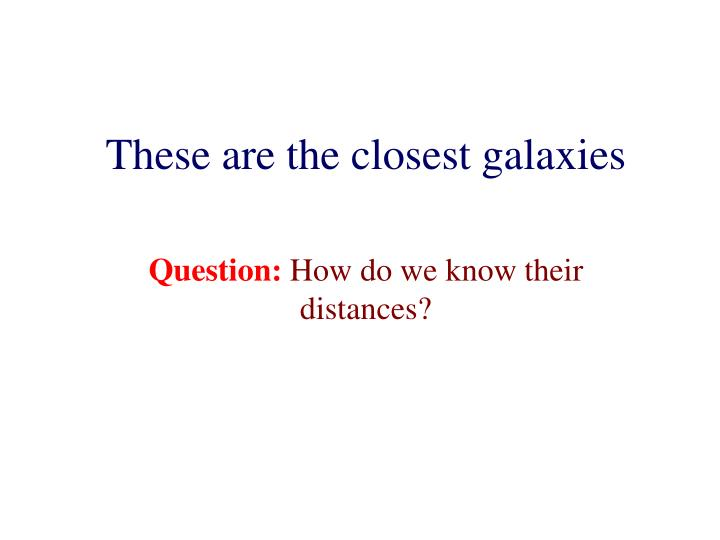 These are the closest galaxies