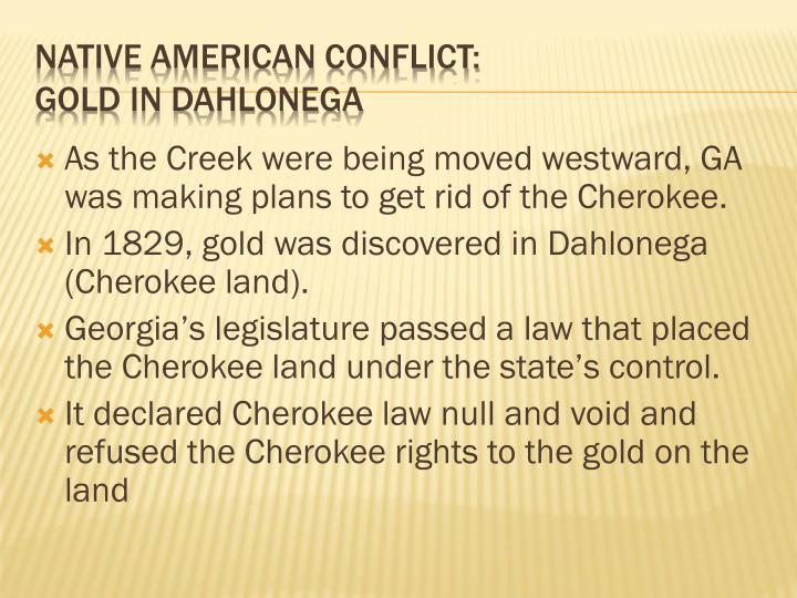 As the Creek were being moved westward, GA was making plans to get rid of the Cherokee.
