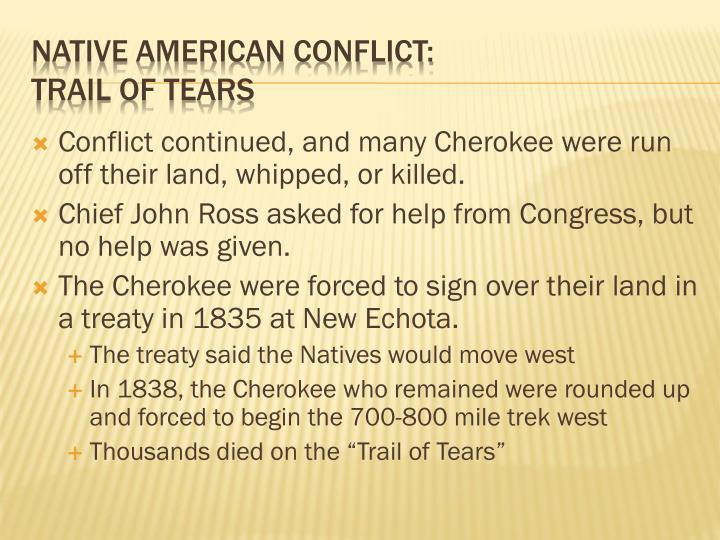 Conflict continued, and many Cherokee were run off their land, whipped, or killed.