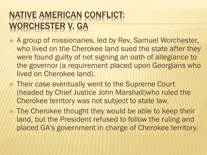 A group of missionaries, led by Rev. Samuel Worchester, who lived on the Cherokee land sued the state after they were found guilty of not signing an oath of allegiance to the governor (a requirement placed upon Georgians who lived on Cherokee land).