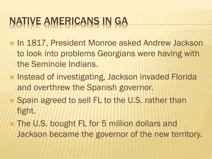 In 1817, President Monroe asked Andrew Jackson to look into problems Georgians were having with the Seminole Indians.