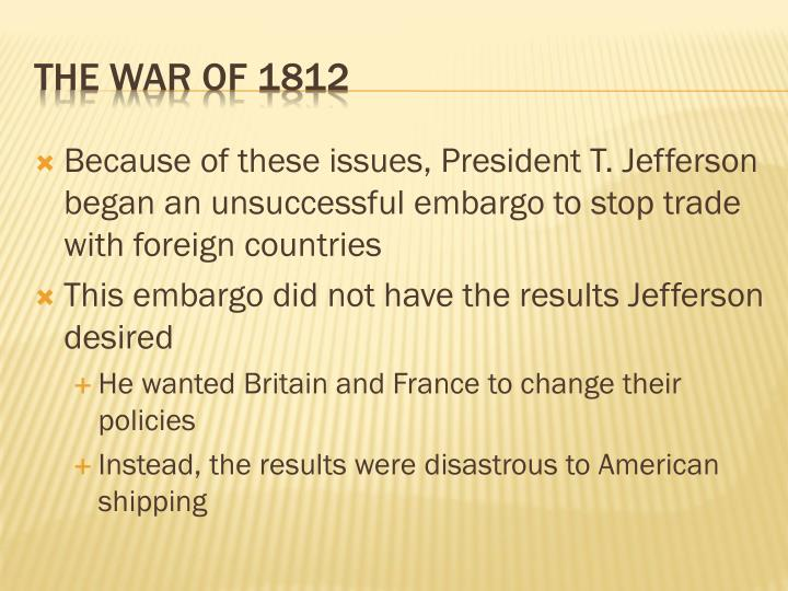 Because of these issues, President T. Jefferson began an unsuccessful embargo to stop trade with foreign countries