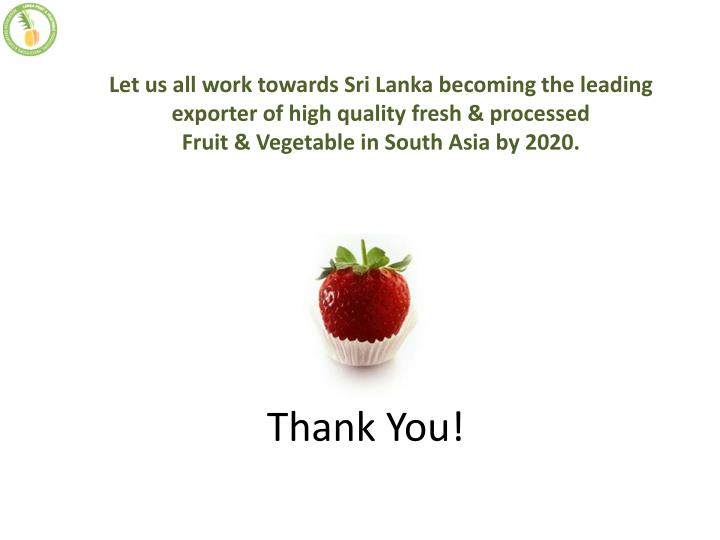 Let us all work towards Sri Lanka becoming the leading exporter of high quality fresh & processed