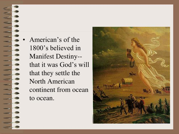 American's of the 1800's believed in Manifest Destiny--that it was God's will that they settle the North American continent from ocean to ocean.