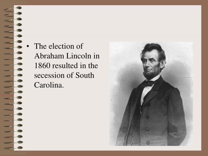 The election of Abraham Lincoln in 1860 resulted in the secession of South Carolina.
