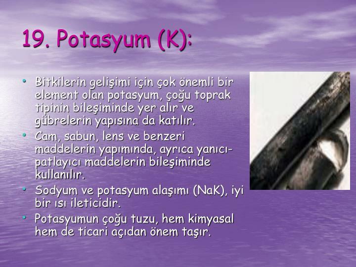 Bitkilerin gelişimi için çok önemli bir element olan potasyum, çoğu toprak tipinin bileşiminde yer alır ve gübrelerin yapısına da katılır.