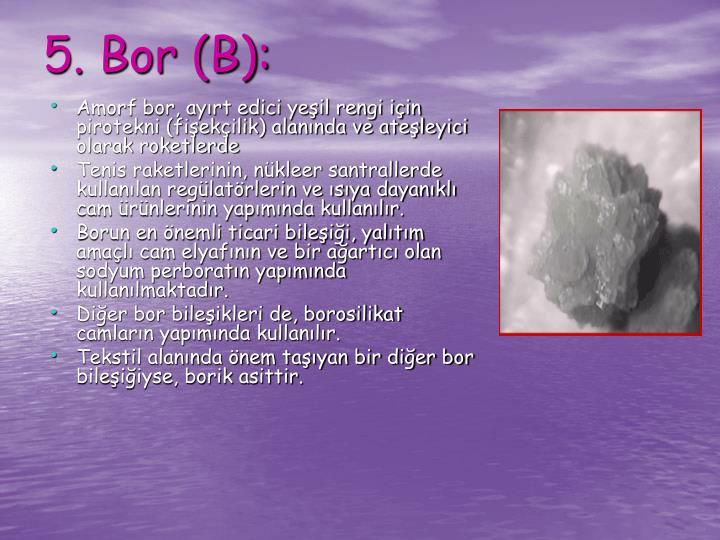 Amorf bor, ayırt edici yeşil rengi için pirotekni (fişekçilik) alanında ve ateşleyici olarak roketlerde