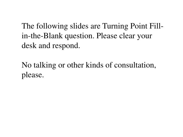 The following slides are Turning Point Fill-in-the-Blank question. Please clear your desk and respond.