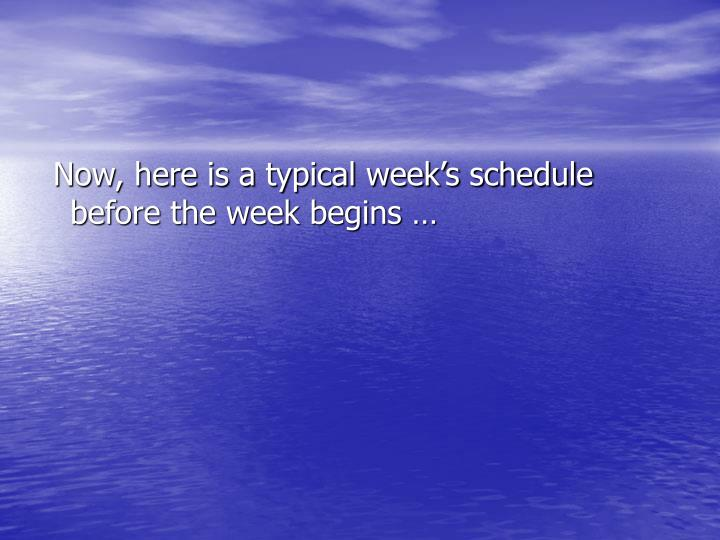 Now, here is a typical week's schedule before the week begins …