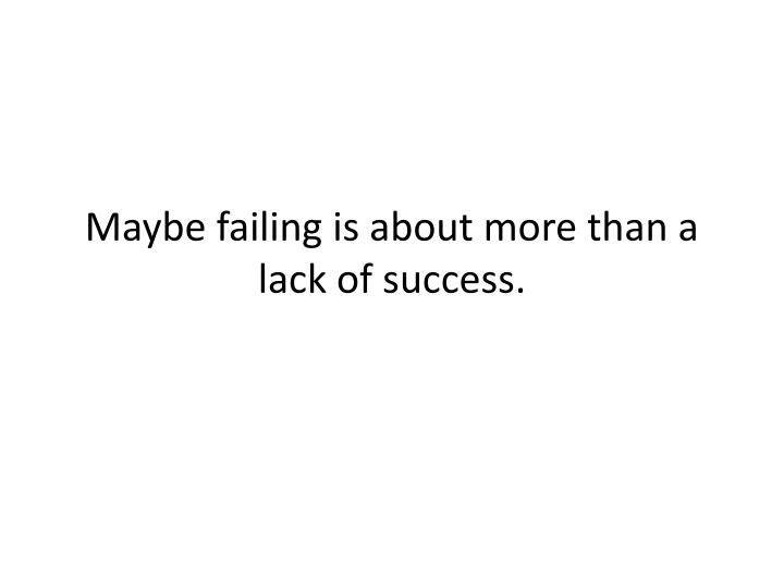 Maybe failing is about more than a lack of success.