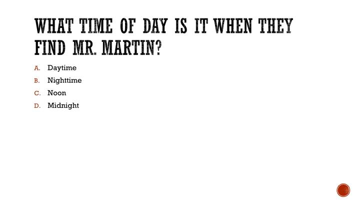 What time of day is it when they find Mr. Martin?