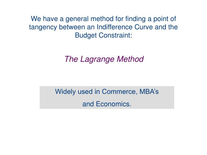 We have a general method for finding a point of tangency between an Indifference Curve and the Budget Constraint: