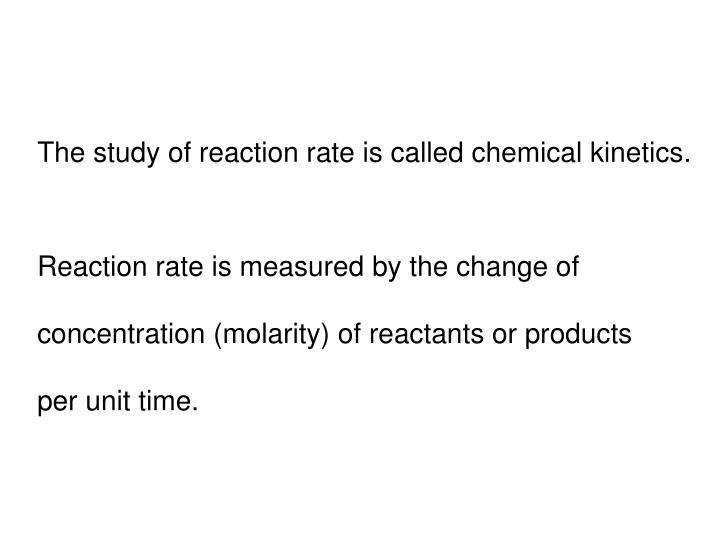 The study of reaction rate is called chemical kinetics.