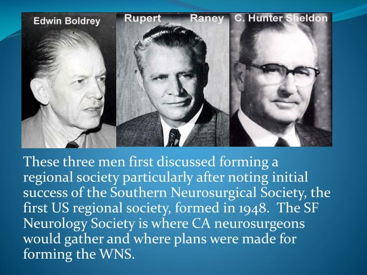 These three men first discussed forming a regional society particularly after noting initial success of the Southern Neurosurgical Society, the first US regional society, formed in 1948.  The SF Neurology Society is where CA neurosurgeons would gather and where plans were made for forming the WNS.