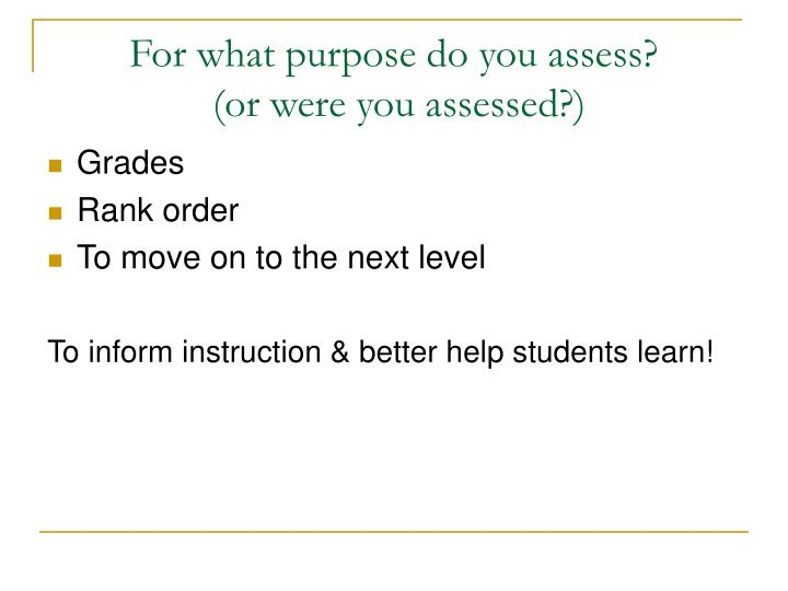 For what purpose do you assess?
