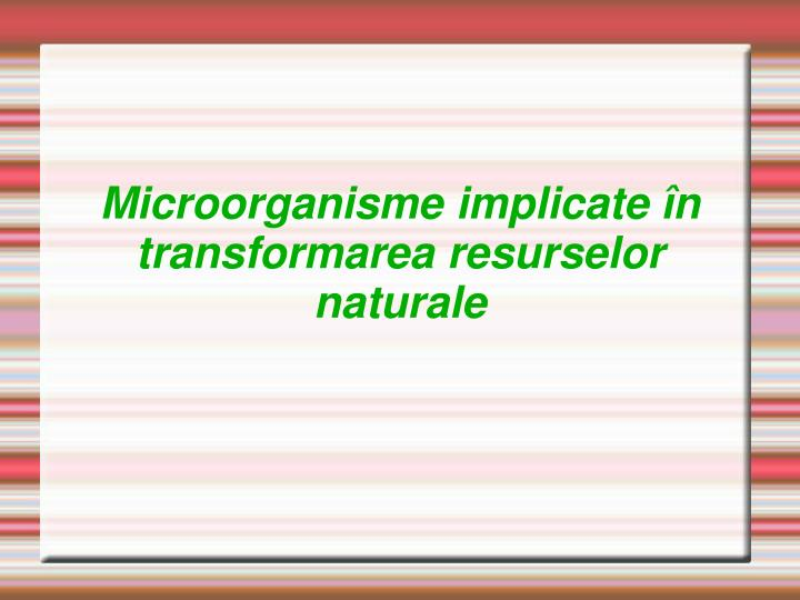 Microorganisme implicate n transformarea resurselor naturale