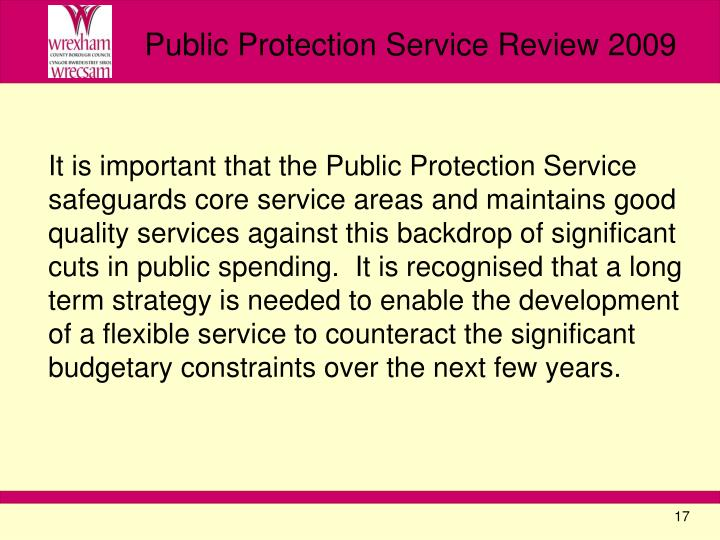 It is important that the Public Protection Service safeguards core service areas and maintains good quality services against this backdrop of significant cuts in public spending.  It is recognised that a long term strategy is needed to enable the development