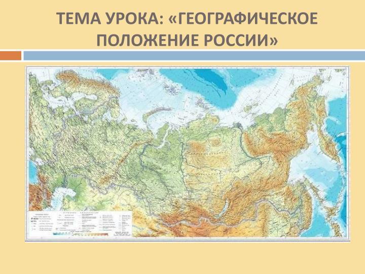 ТЕМА УРОКА: «ГЕОГРАФИЧЕСКОЕ ПОЛОЖЕНИЕ РОССИИ»