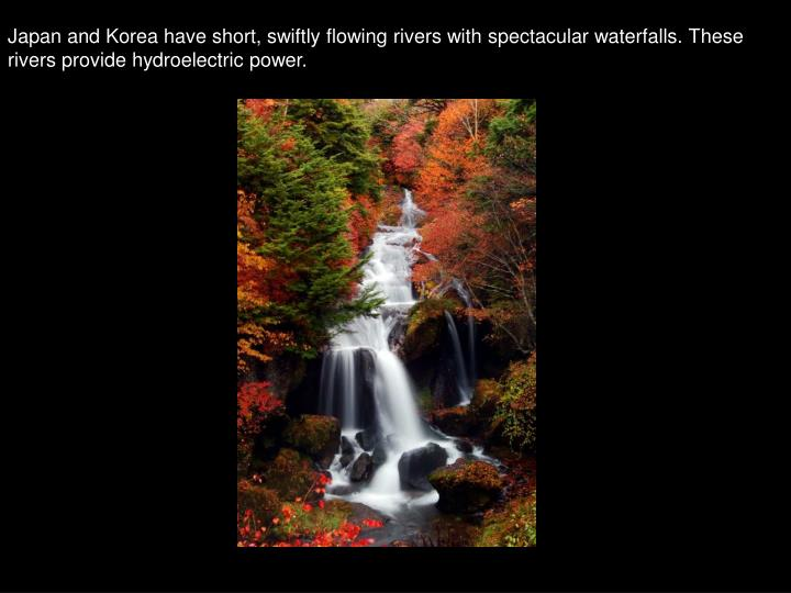 Japan and Korea have short, swiftly flowing rivers with spectacular waterfalls. These rivers provide hydroelectric power.