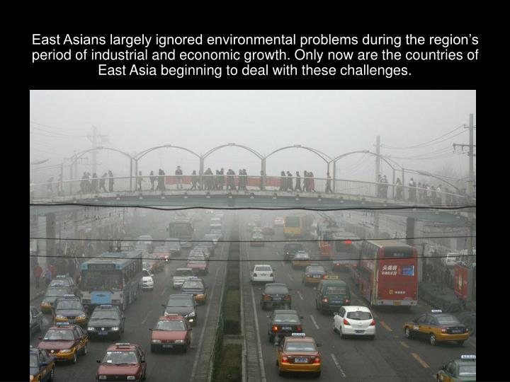 East Asians largely ignored environmental problems during the region's period of industrial and economic growth. Only now are the countries of East Asia beginning to deal with these challenges.