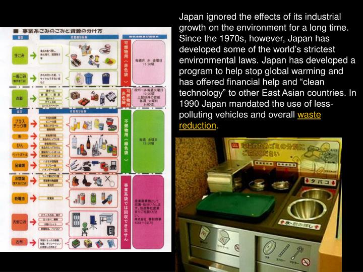 "Japan ignored the effects of its industrial growth on the environment for a long time. Since the 1970s, however, Japan has developed some of the world's strictest environmental laws. Japan has developed a program to help stop global warming and has offered financial help and ""clean technology"" to other East Asian countries. In 1990 Japan mandated the use of less-polluting vehicles and overall"