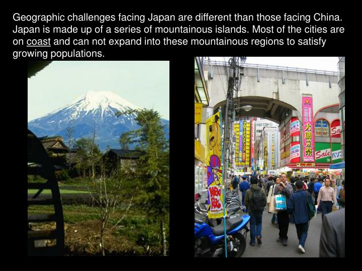Geographic challenges facing Japan are different than those facing China. Japan is made up of a series of mountainous islands. Most of the cities are on