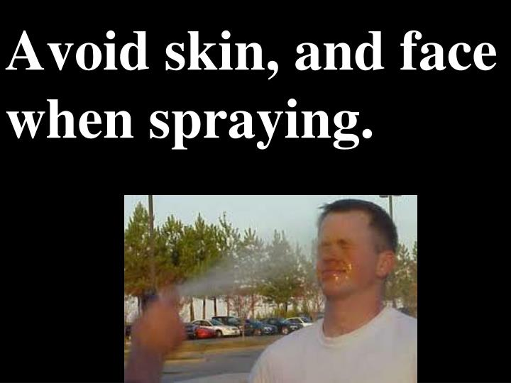 Avoid skin, and face when spraying.