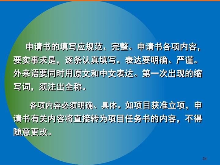 申请书的填写应规范、完整。申请书各项内容,要实事求是,逐条认真填写。表达要明确、严谨。外来语要同时用原文和中文表达。第一次出现的缩写词,须注出全称。