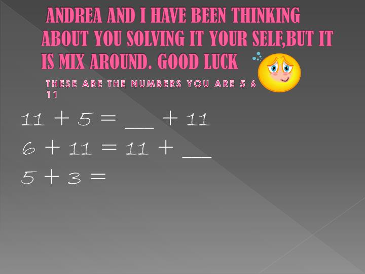 ANDREA AND I HAVE BEEN THINKING ABOUT YOU SOLVING IT YOUR SELF,BUT IT IS MIX AROUND. GOOD LUCK