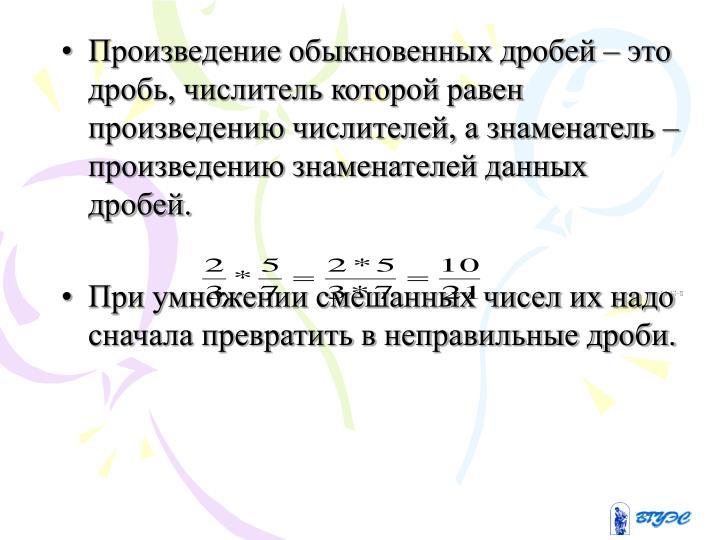 Произведение обыкновенных дробей – это дробь, числитель которой равен произведению числителей, а знаменатель – произведению знаменателей данных дробей.