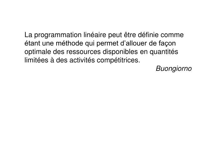 La programmation linéaire peut être définie comme étant une méthode qui permet d'allouer de façon optimale des ressources disponibles en quantités limitées à des activités compétitrices.