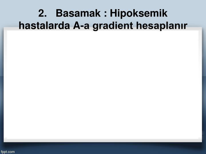 2.   Basamak : Hipoksemik hastalarda A-a gradient hesaplanır