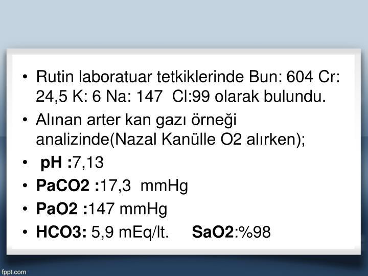 Rutin laboratuar tetkiklerinde Bun: 604 Cr: 24,5 K: 6 Na: 147  Cl:99 olarak bulundu.