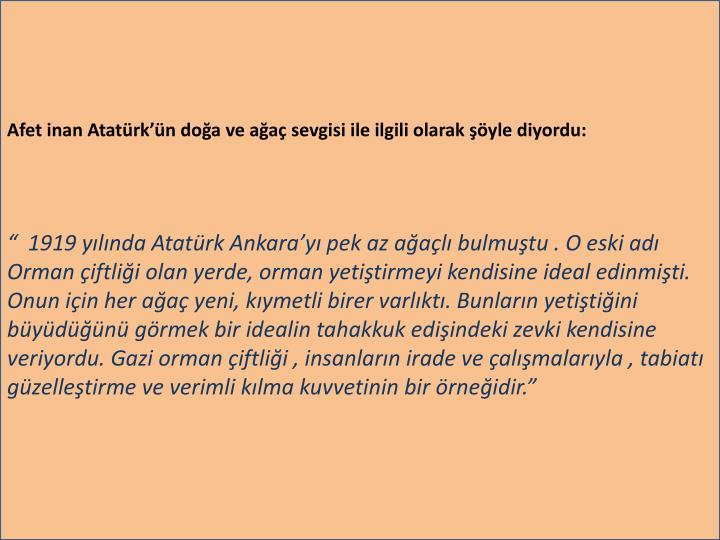 Afet inan Atatürk'ün doğa ve ağaç sevgisi ile ilgili olarak şöyle diyordu: